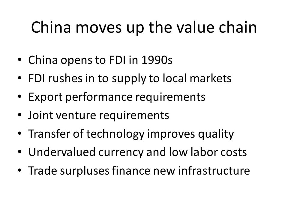 China moves up the value chain China opens to FDI in 1990s FDI rushes in to supply to local markets Export performance requirements Joint venture requ