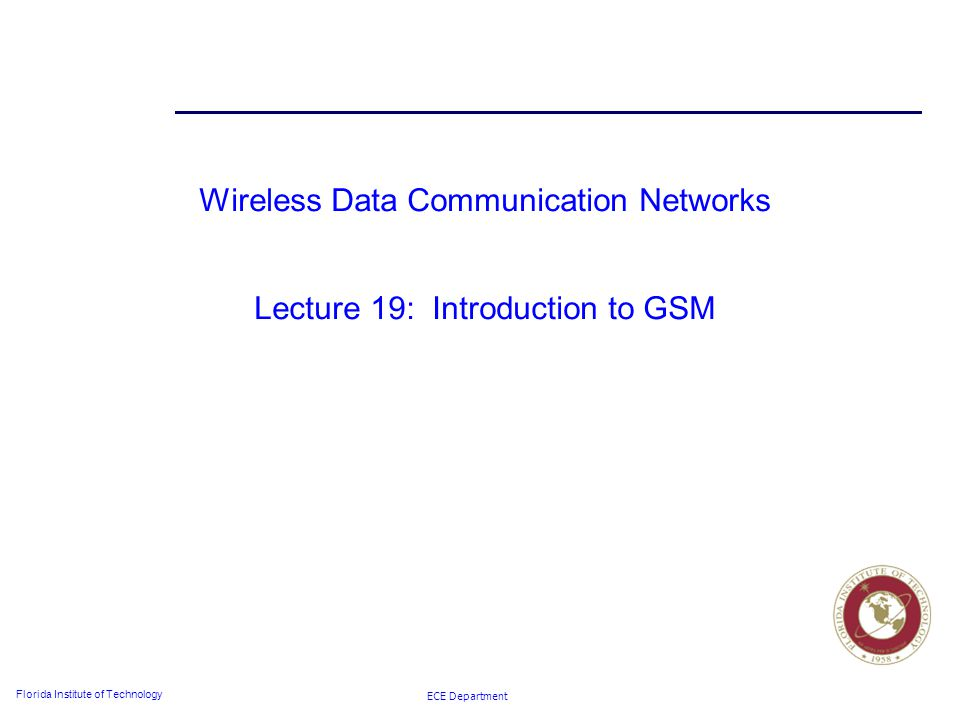 ECE Department Florida Institute of Technology Wireless Data Communication Networks Lecture 19: Introduction to GSM