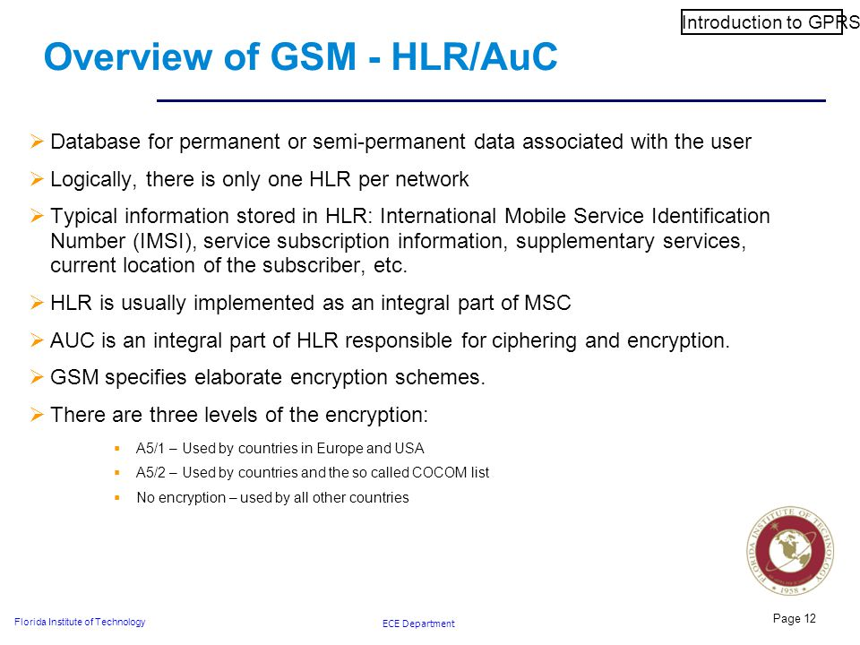 ECE Department Florida Institute of Technology Page 12 Overview of GSM - HLR/AuC  Database for permanent or semi-permanent data associated with the user  Logically, there is only one HLR per network  Typical information stored in HLR: International Mobile Service Identification Number (IMSI), service subscription information, supplementary services, current location of the subscriber, etc.