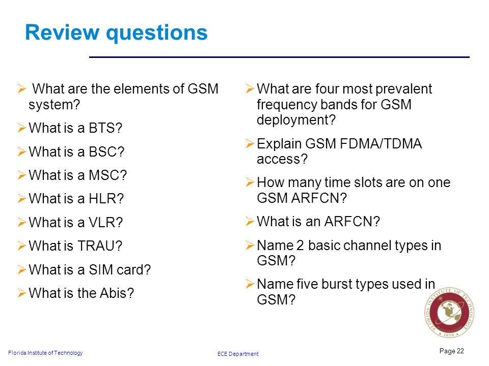 ECE Department Florida Institute of Technology Review questions  What are the elements of GSM system.