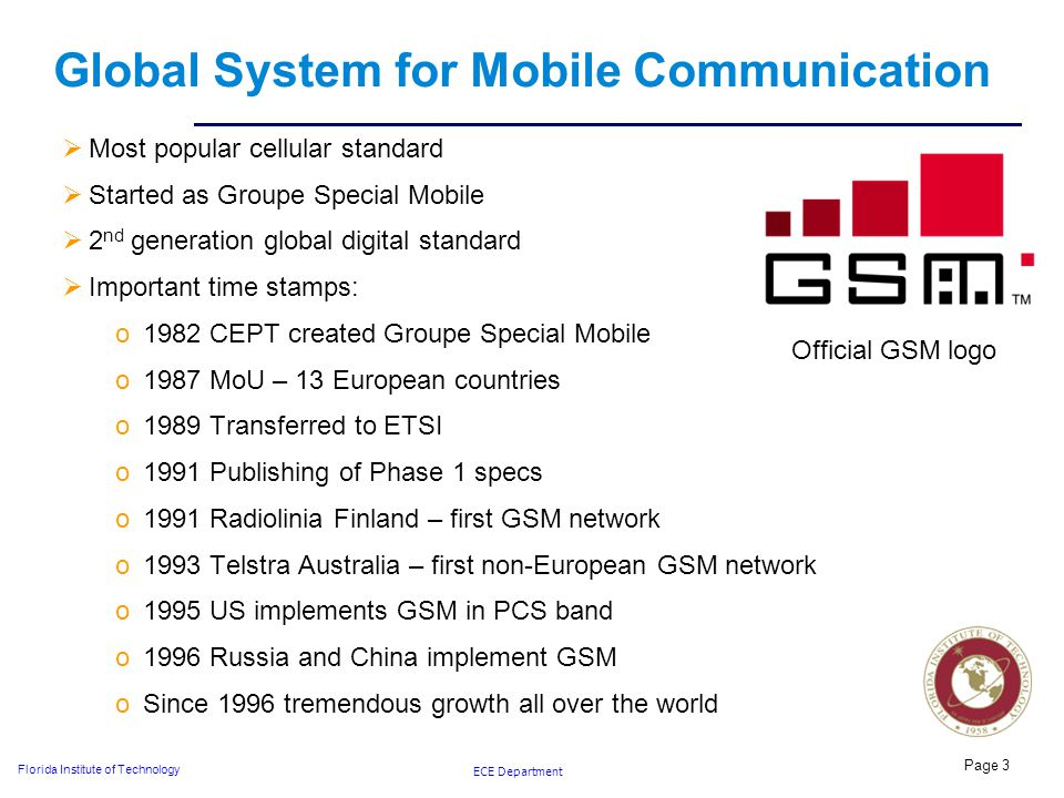 ECE Department Florida Institute of Technology Global System for Mobile Communication  Most popular cellular standard  Started as Groupe Special Mobile  2 nd generation global digital standard  Important time stamps: o1982 CEPT created Groupe Special Mobile o1987 MoU – 13 European countries o1989 Transferred to ETSI o1991 Publishing of Phase 1 specs o1991 Radiolinia Finland – first GSM network o1993 Telstra Australia – first non-European GSM network o1995 US implements GSM in PCS band o1996 Russia and China implement GSM oSince 1996 tremendous growth all over the world Page 3 Official GSM logo