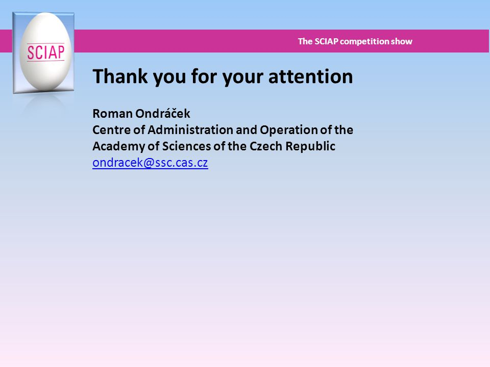 Thank you for your attention Roman Ondráček Centre of Administration and Operation of the Academy of Sciences of the Czech Republic ondracek@ssc.cas.cz The SCIAP competition show