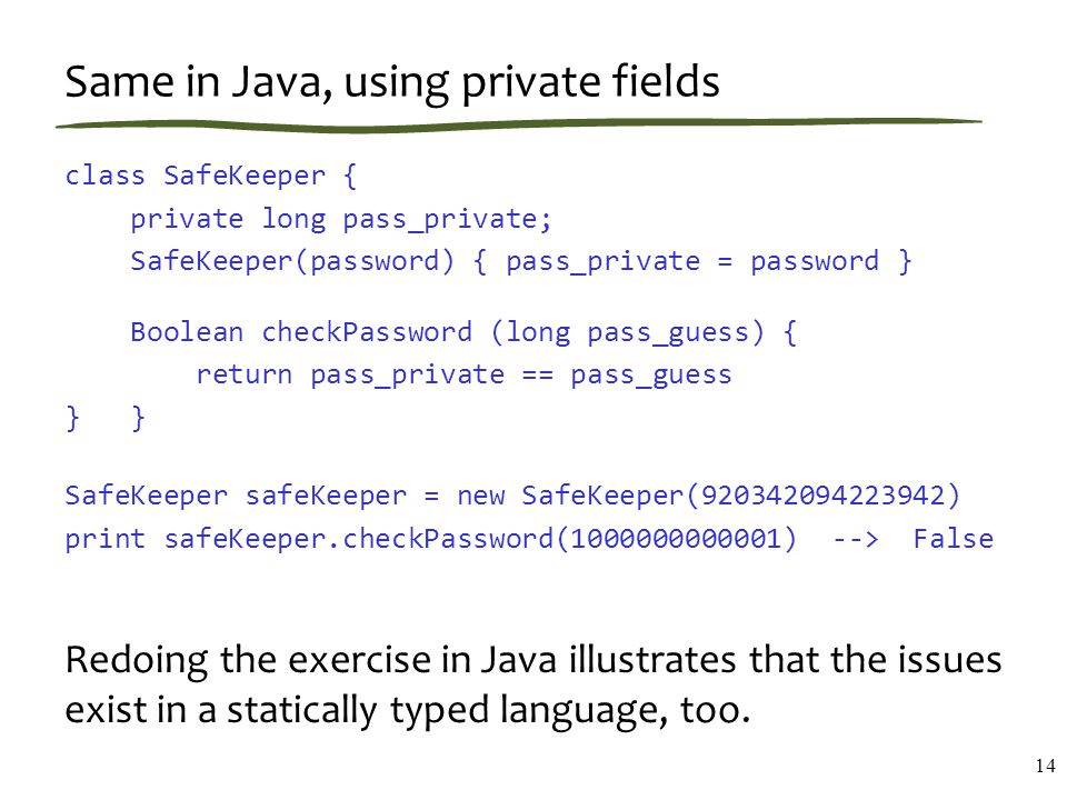 Same in Java, using private fields class SafeKeeper { private long pass_private; SafeKeeper(password) { pass_private = password } Boolean checkPassword (long pass_guess) { return pass_private == pass_guess } SafeKeeper safeKeeper = new SafeKeeper(920342094223942) print safeKeeper.checkPassword(1000000000001) --> False Redoing the exercise in Java illustrates that the issues exist in a statically typed language, too.