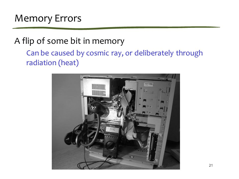 21 Memory Errors A flip of some bit in memory Can be caused by cosmic ray, or deliberately through radiation (heat)