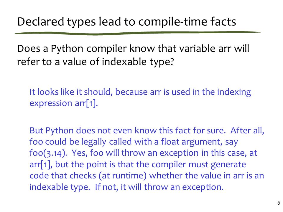 Declared types lead to compile-time facts Does a Python compiler know that variable arr will refer to a value of indexable type.