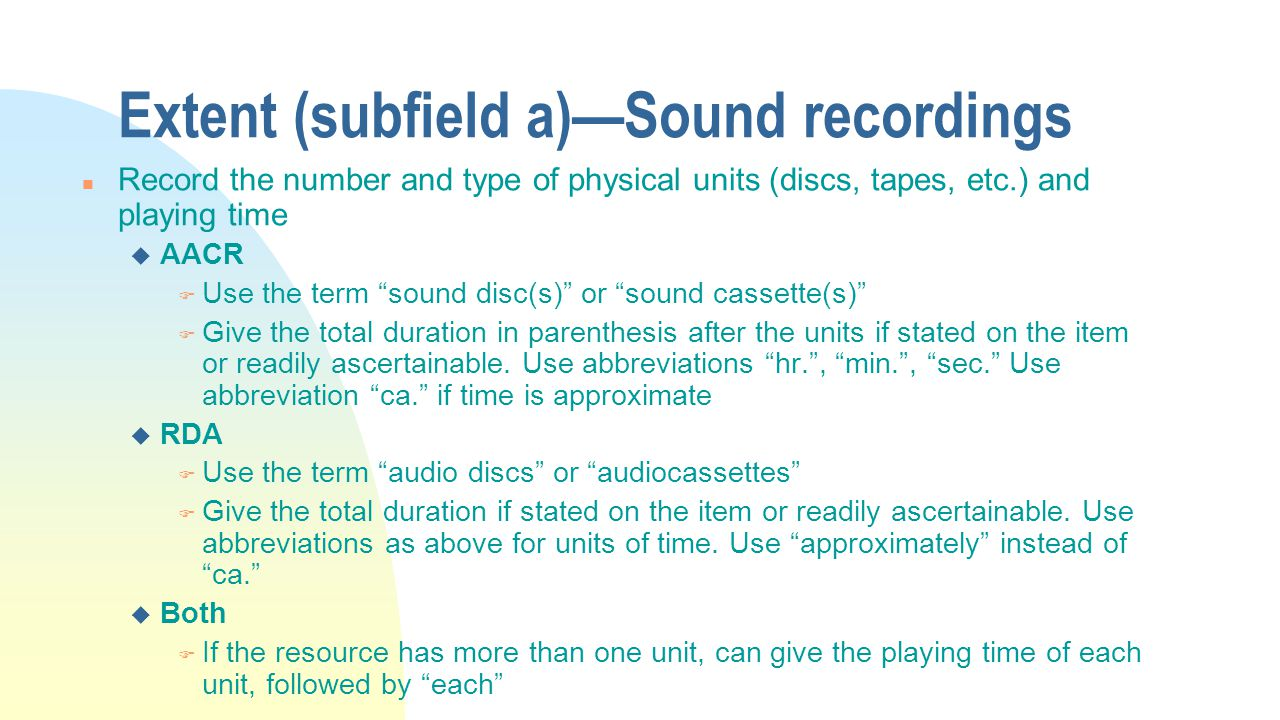 Extent (subfield a)—Sound recordings n Record the number and type of physical units (discs, tapes, etc.) and playing time u AACR F Use the term sound disc(s) or sound cassette(s) F Give the total duration in parenthesis after the units if stated on the item or readily ascertainable.