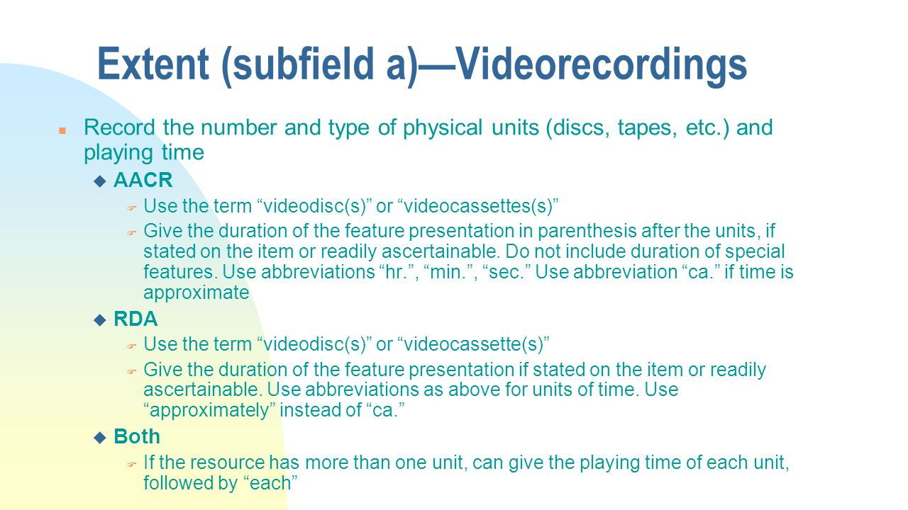 Extent (subfield a)—Videorecordings n Record the number and type of physical units (discs, tapes, etc.) and playing time u AACR F Use the term videodisc(s) or videocassettes(s) F Give the duration of the feature presentation in parenthesis after the units, if stated on the item or readily ascertainable.