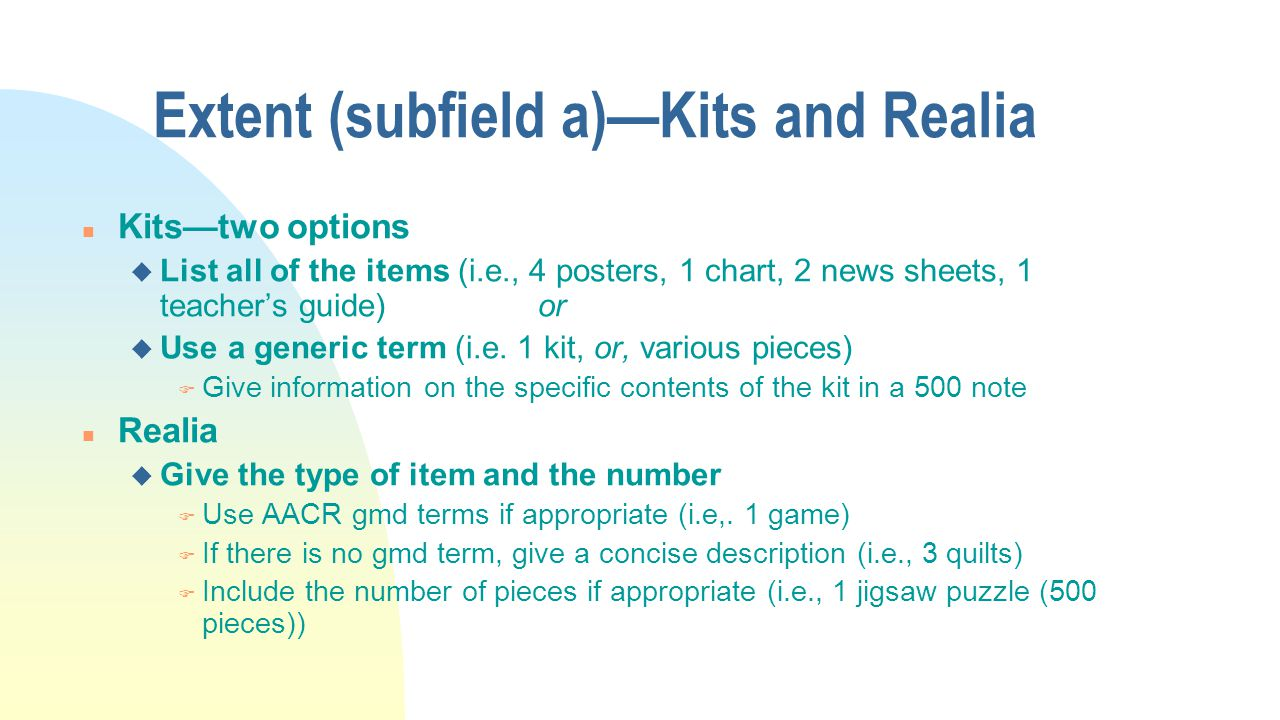 Extent (subfield a)—Kits and Realia n Kits—two options u List all of the items (i.e., 4 posters, 1 chart, 2 news sheets, 1 teacher's guide) or u Use a generic term (i.e.