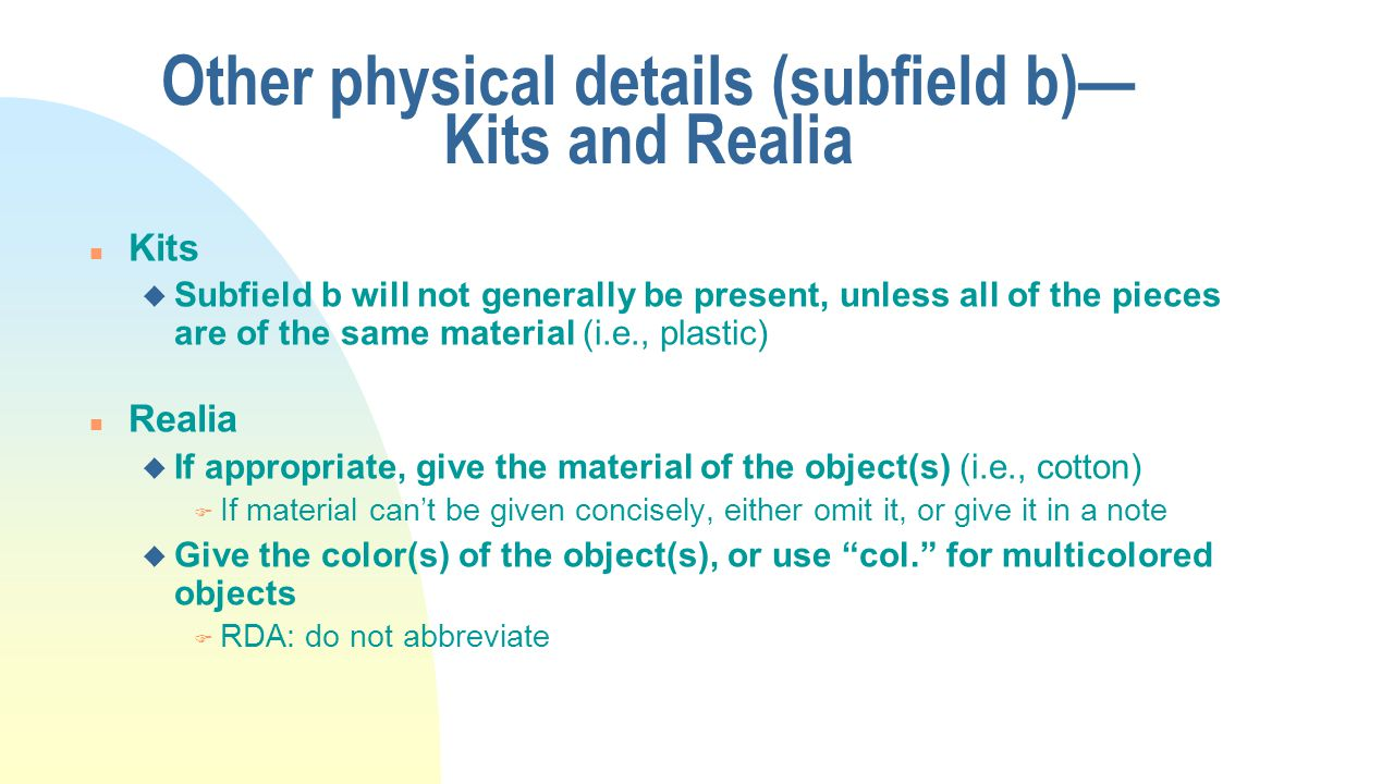 Other physical details (subfield b)— Kits and Realia n Kits u Subfield b will not generally be present, unless all of the pieces are of the same material (i.e., plastic) n Realia u If appropriate, give the material of the object(s) (i.e., cotton) F If material can't be given concisely, either omit it, or give it in a note u Give the color(s) of the object(s), or use col. for multicolored objects F RDA: do not abbreviate