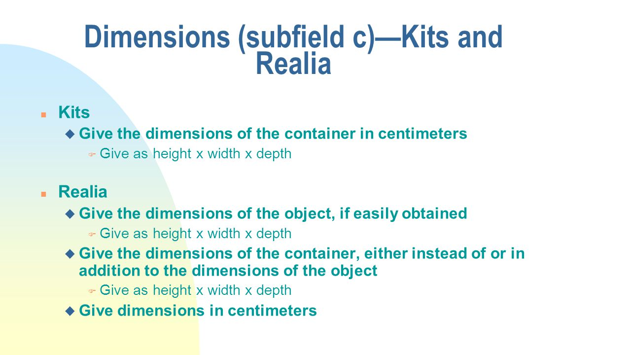 Dimensions (subfield c)—Kits and Realia n Kits u Give the dimensions of the container in centimeters F Give as height x width x depth n Realia u Give the dimensions of the object, if easily obtained F Give as height x width x depth u Give the dimensions of the container, either instead of or in addition to the dimensions of the object F Give as height x width x depth u Give dimensions in centimeters