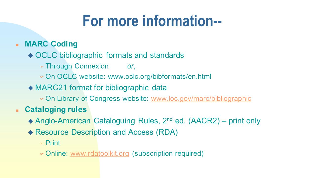 For more information-- n MARC Coding u OCLC bibliographic formats and standards F Through Connexion or, F On OCLC website: www.oclc.org/bibformats/en.html u MARC21 format for bibliographic data F On Library of Congress website: www.loc.gov/marc/bibliographicwww.loc.gov/marc/bibliographic n Cataloging rules u Anglo-American Cataloguing Rules, 2 nd ed.