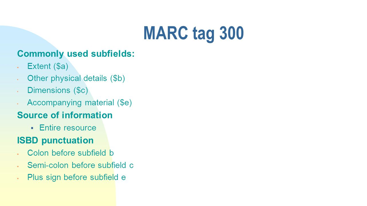 MARC tag 300 Commonly used subfields:  Extent ($a) Other physical details ($b) Dimensions ($c) Accompanying material ($e) Source of information  Entire resource ISBD punctuation  Colon before subfield b  Semi-colon before subfield c  Plus sign before subfield e