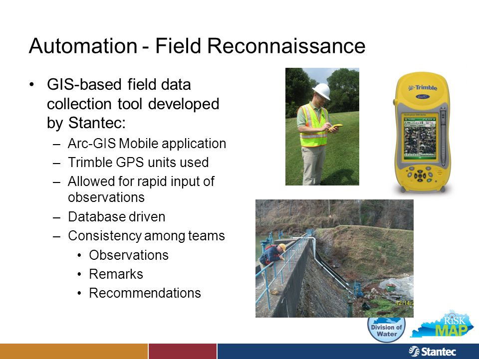 Automation - Field Reconnaissance GIS-based field data collection tool developed by Stantec: –Arc-GIS Mobile application –Trimble GPS units used –Allowed for rapid input of observations –Database driven –Consistency among teams Observations Remarks Recommendations