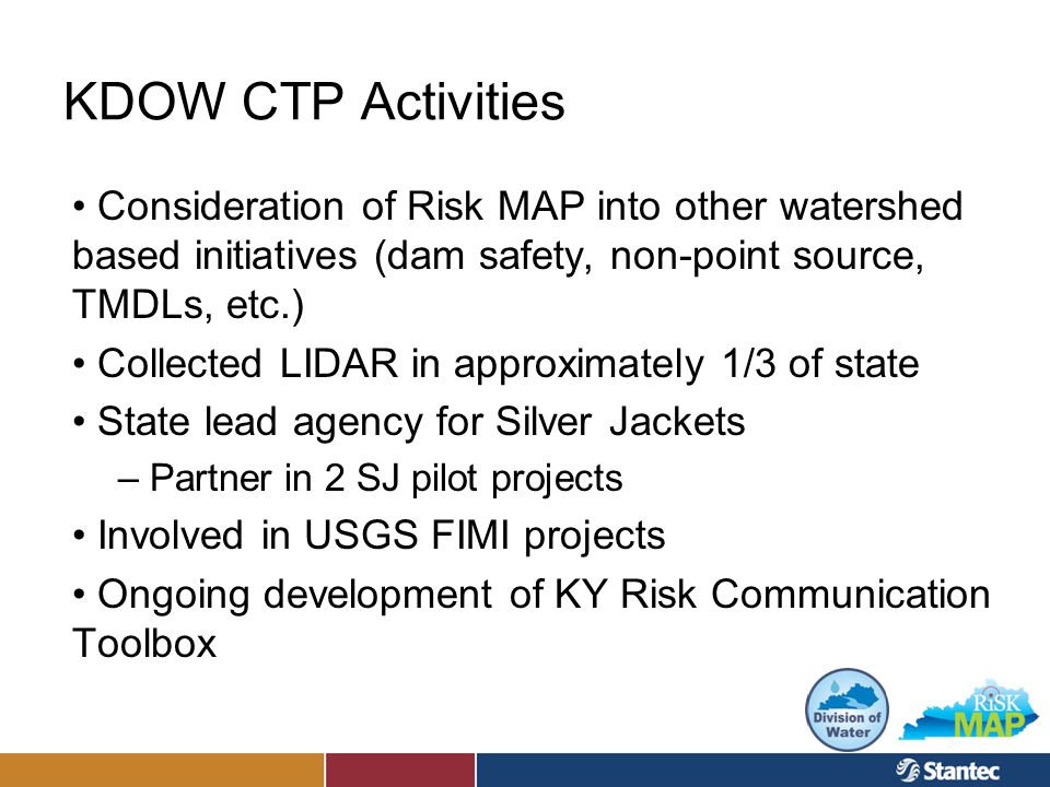 KDOW CTP Activities Consideration of Risk MAP into other watershed based initiatives (dam safety, non-point source, TMDLs, etc.) Collected LIDAR in approximately 1/3 of state State lead agency for Silver Jackets – Partner in 2 SJ pilot projects Involved in USGS FIMI projects Ongoing development of KY Risk Communication Toolbox