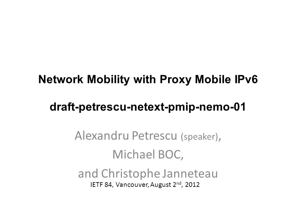 Network Mobility with Proxy Mobile IPv6 draft-petrescu-netext-pmip-nemo-01 Alexandru Petrescu (speaker), Michael BOC, and Christophe Janneteau IETF 84, Vancouver, August 2 nd, 2012