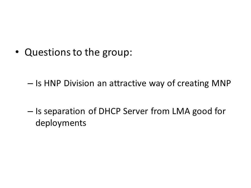 Questions to the group: – Is HNP Division an attractive way of creating MNP – Is separation of DHCP Server from LMA good for deployments