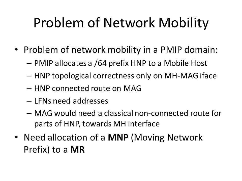 Problem of Network Mobility Problem of network mobility in a PMIP domain: – PMIP allocates a /64 prefix HNP to a Mobile Host – HNP topological correctness only on MH-MAG iface – HNP connected route on MAG – LFNs need addresses – MAG would need a classical non-connected route for parts of HNP, towards MH interface Need allocation of a MNP (Moving Network Prefix) to a MR