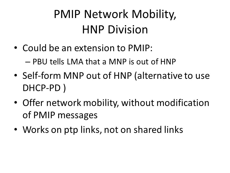 PMIP Network Mobility, HNP Division Could be an extension to PMIP: – PBU tells LMA that a MNP is out of HNP Self-form MNP out of HNP (alternative to use DHCP-PD ) Offer network mobility, without modification of PMIP messages Works on ptp links, not on shared links