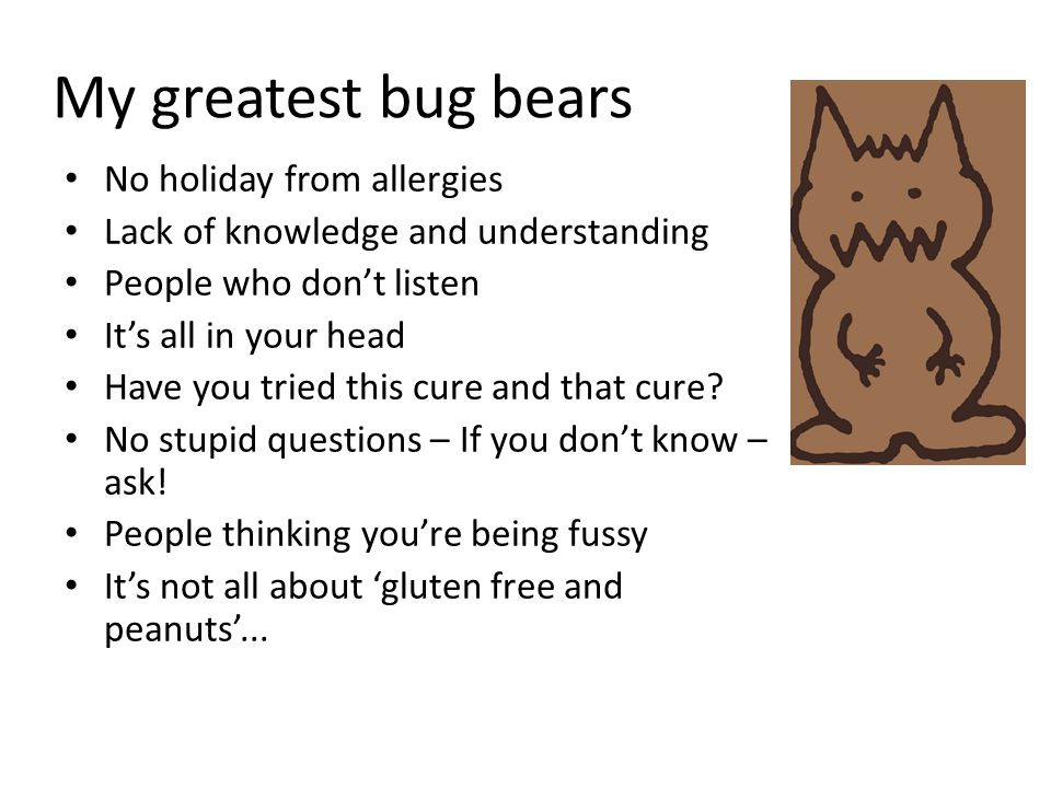 My greatest bug bears No holiday from allergies Lack of knowledge and understanding People who don't listen It's all in your head Have you tried this cure and that cure.