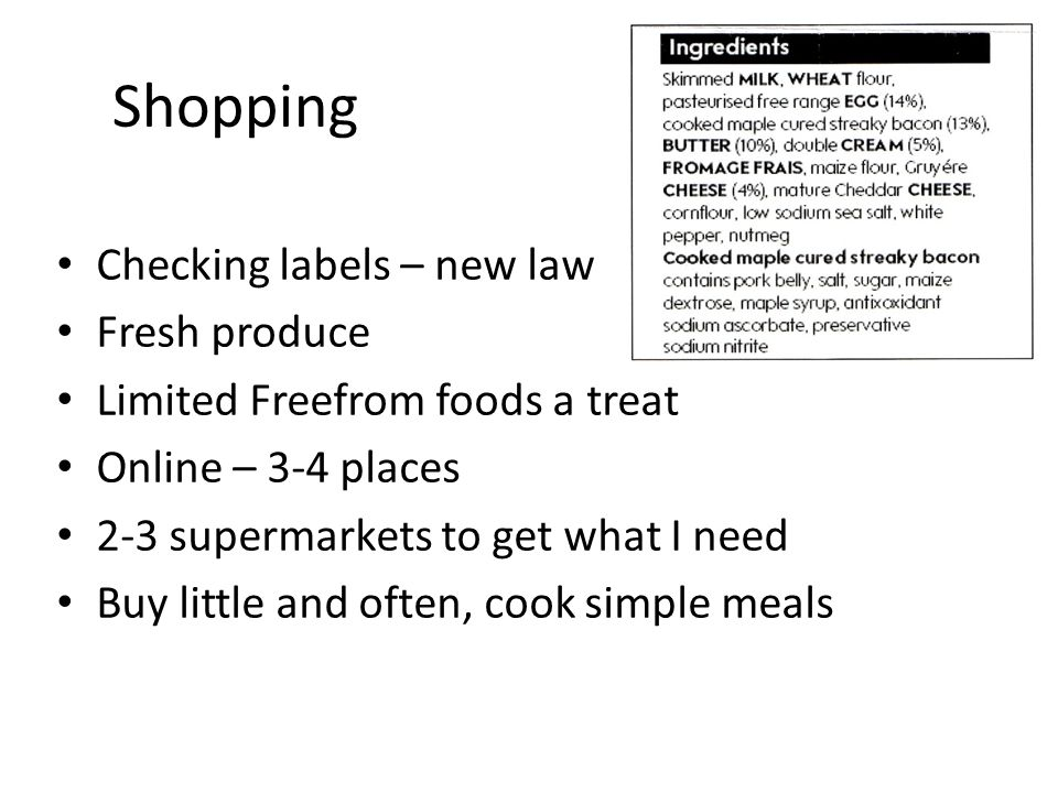 Shopping Checking labels – new law Fresh produce Limited Freefrom foods a treat Online – 3-4 places 2-3 supermarkets to get what I need Buy little and often, cook simple meals