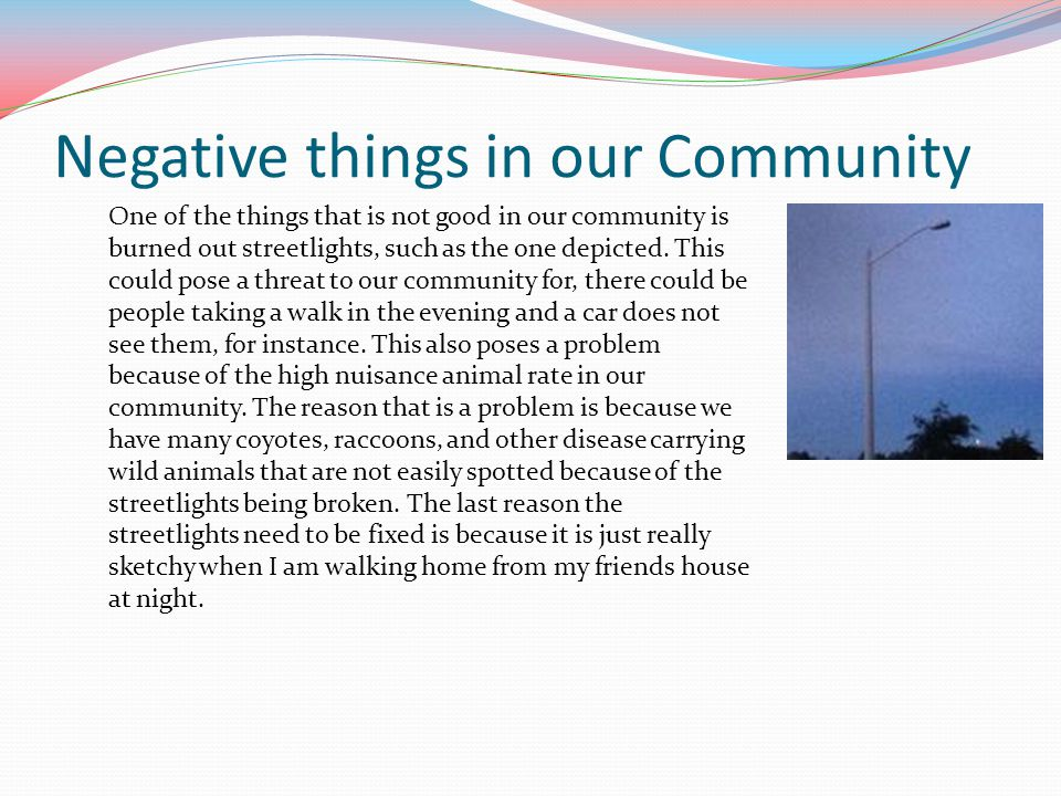 Negative things in our Community One of the things that is not good in our community is burned out streetlights, such as the one depicted. This could