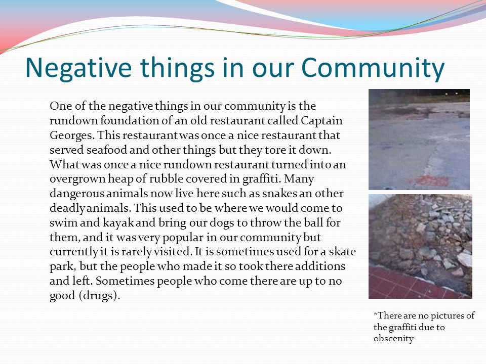 Negative things in our Community *There are no pictures of the graffiti due to obscenity One of the negative things in our community is the rundown fo