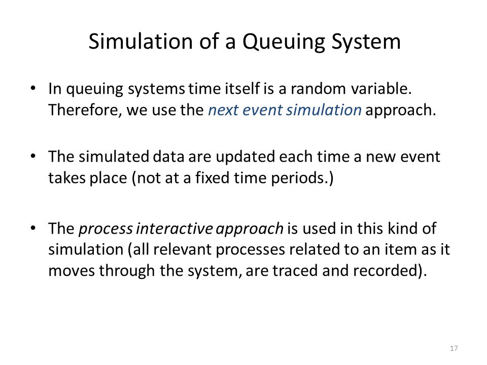 17 Simulation of a Queuing System In queuing systems time itself is a random variable.