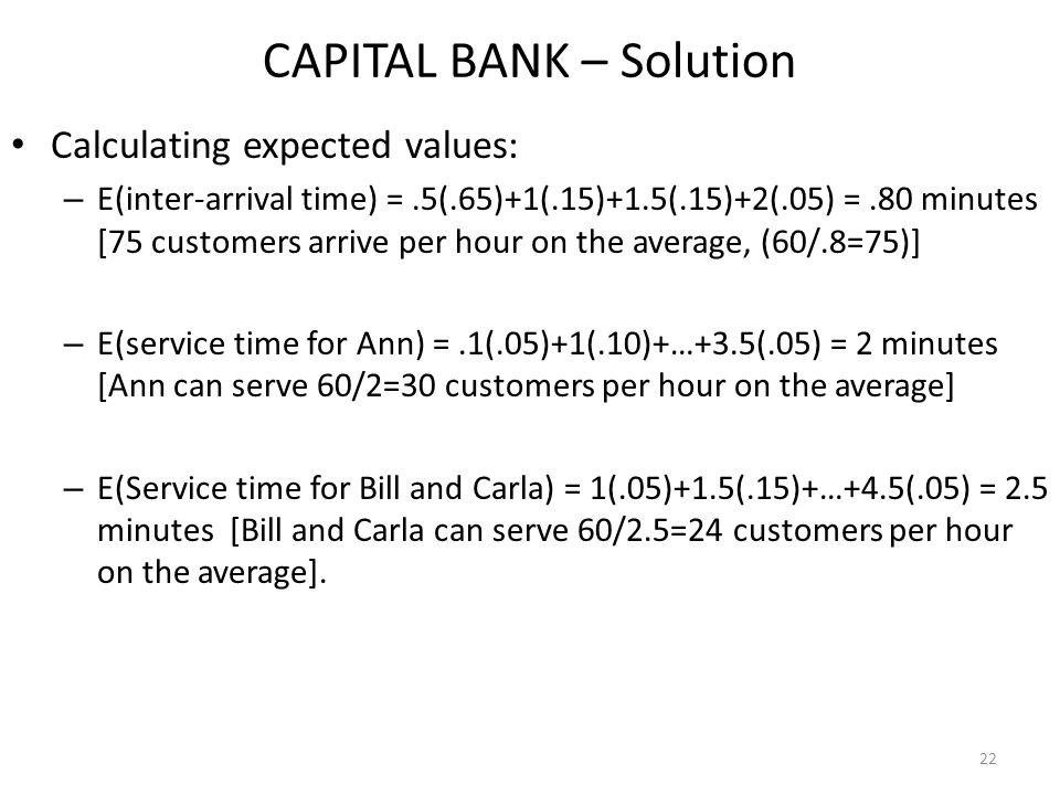 22 Calculating expected values: – E(inter-arrival time) =.5(.65)+1(.15)+1.5(.15)+2(.05) =.80 minutes [75 customers arrive per hour on the average, (60/.8=75)] – E(service time for Ann) =.1(.05)+1(.10)+…+3.5(.05) = 2 minutes [Ann can serve 60/2=30 customers per hour on the average] – E(Service time for Bill and Carla) = 1(.05)+1.5(.15)+…+4.5(.05) = 2.5 minutes [Bill and Carla can serve 60/2.5=24 customers per hour on the average].