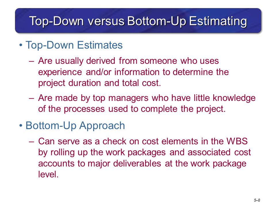 5–85–8 Top-Down versus Bottom-Up Estimating Top-Down Estimates –Are usually derived from someone who uses experience and/or information to determine t