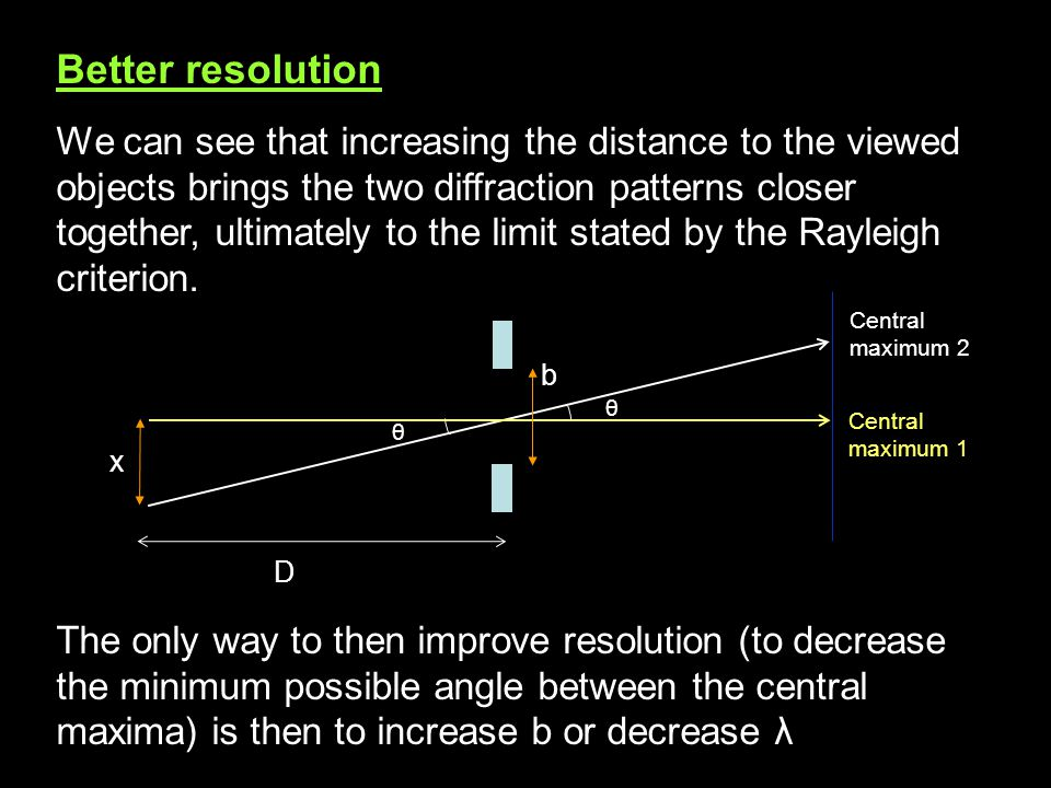 Better resolution We can see that increasing the distance to the viewed objects brings the two diffraction patterns closer together, ultimately to the limit stated by the Rayleigh criterion.