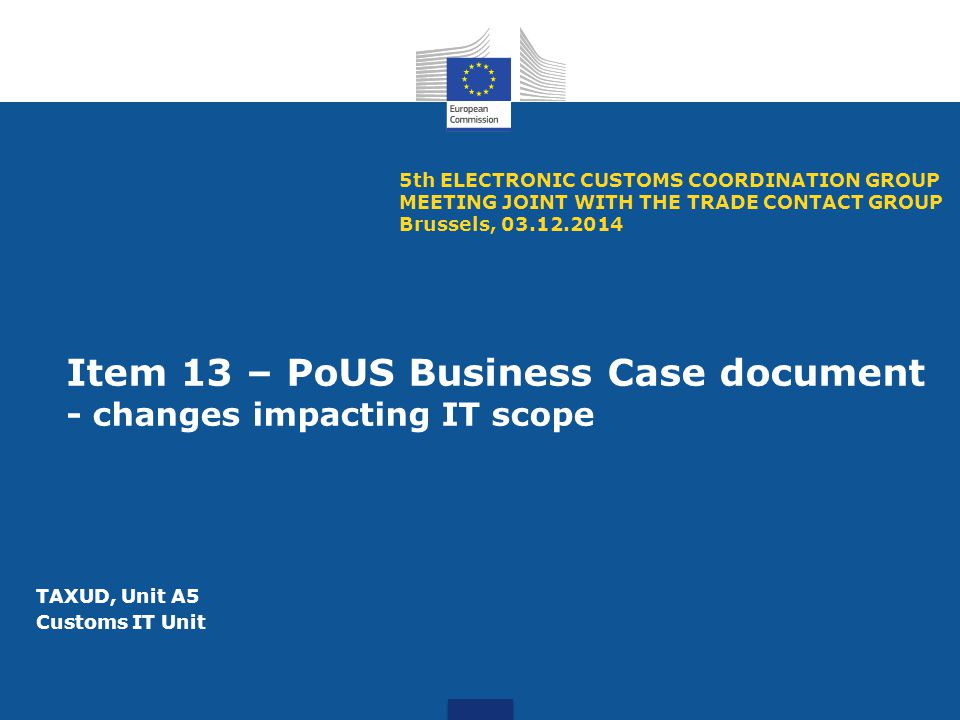 Item 13 – PoUS Business Case document - changes impacting IT scope 5th ELECTRONIC CUSTOMS COORDINATION GROUP MEETING JOINT WITH THE TRADE CONTACT GROUP Brussels, 03.12.2014 TAXUD, Unit A5 Customs IT Unit