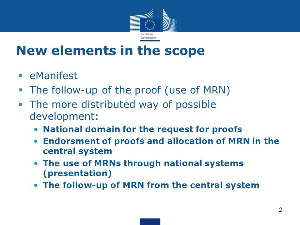 New elements in the scope  eManifest  The follow-up of the proof (use of MRN)  The more distributed way of possible development: National domain for the request for proofs Endorsment of proofs and allocation of MRN in the central system The use of MRNs through national systems (presentation) The follow-up of MRN from the central system 2