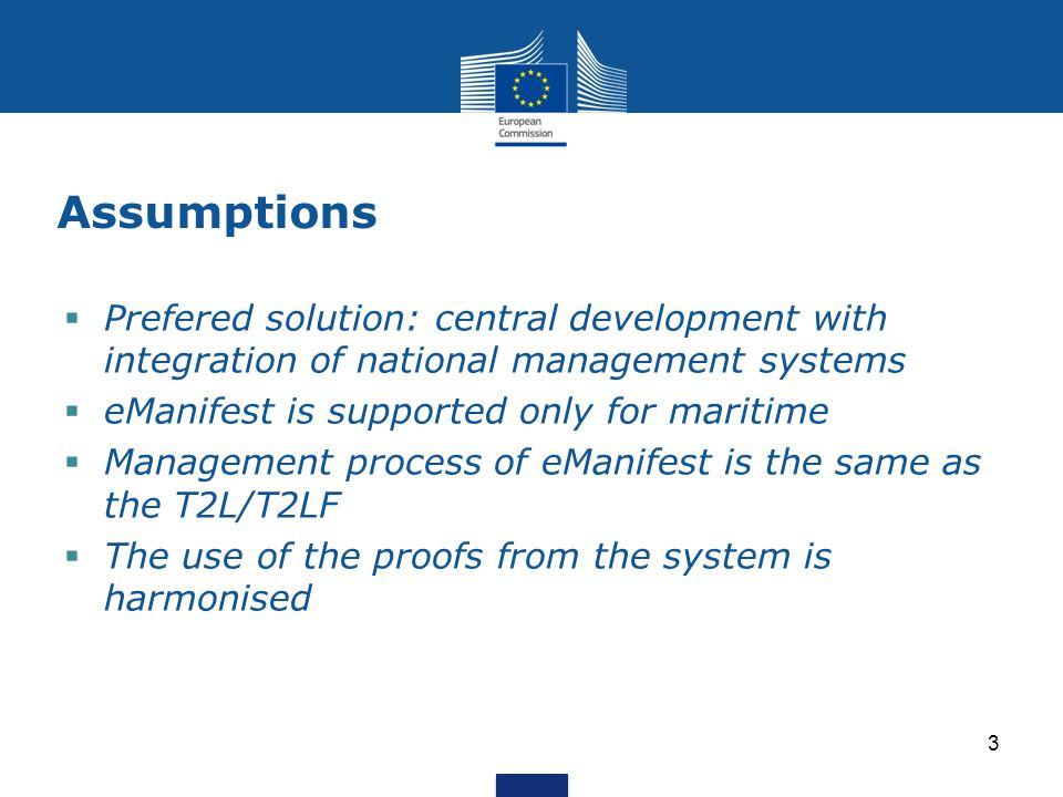 Assumptions  Prefered solution: central development with integration of national management systems  eManifest is supported only for maritime  Management process of eManifest is the same as the T2L/T2LF  The use of the proofs from the system is harmonised 3
