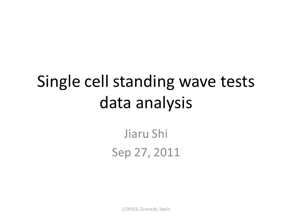 Single cell standing wave tests data analysis Jiaru Shi Sep 27, 2011 LCWS11, Granada, Spain