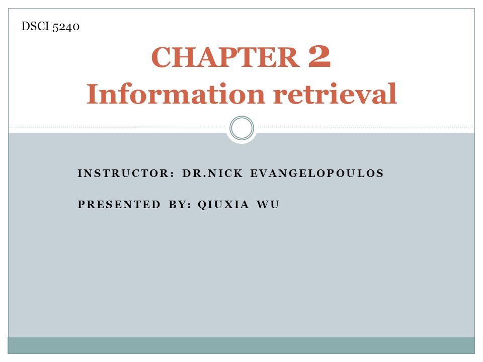 INSTRUCTOR: DR.NICK EVANGELOPOULOS PRESENTED BY: QIUXIA WU CHAPTER 2 Information retrieval DSCI 5240
