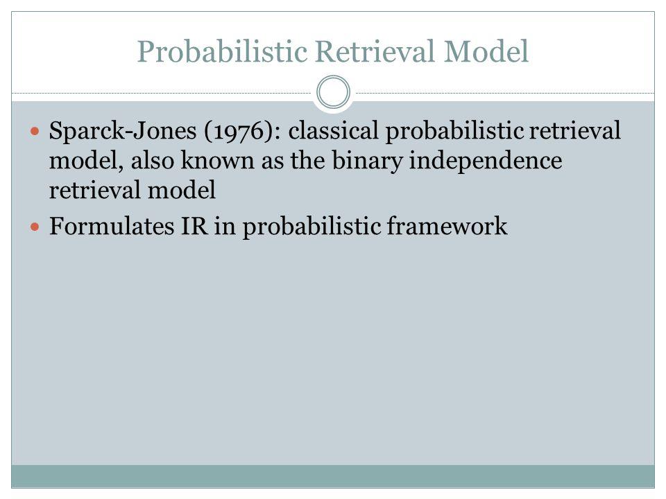 Probabilistic Retrieval Model Sparck-Jones (1976): classical probabilistic retrieval model, also known as the binary independence retrieval model Form