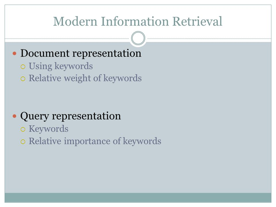 Modern Information Retrieval Document representation  Using keywords  Relative weight of keywords Query representation  Keywords  Relative importance of keywords