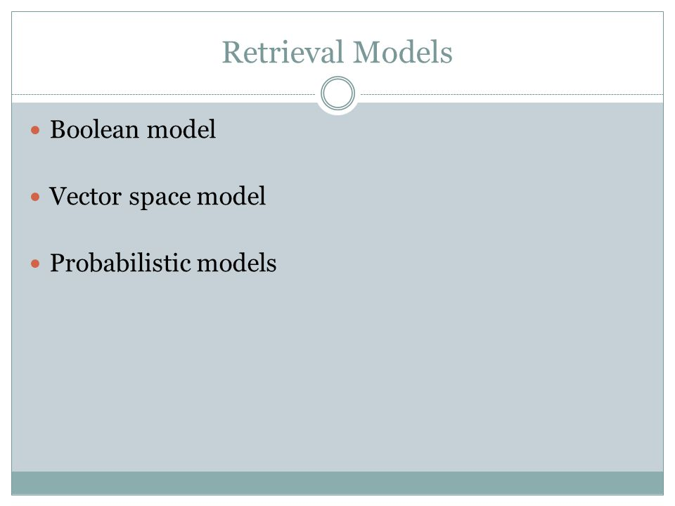 Boolean Retrieval Model One of the simplest and most efficient retrieval mechanisms Based on set theory and Boolean algebra Conventional numeric representations of false as 0 and true as 1 Boolean model is interested only in the presence or absence of a term in a document In the term-document matrix replace all the nonzero values with 1