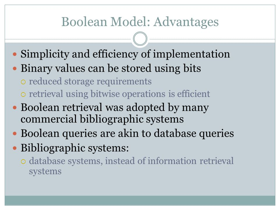 Boolean Model: Advantages Simplicity and efficiency of implementation Binary values can be stored using bits  reduced storage requirements  retrieval using bitwise operations is efficient Boolean retrieval was adopted by many commercial bibliographic systems Boolean queries are akin to database queries Bibliographic systems:  database systems, instead of information retrieval systems