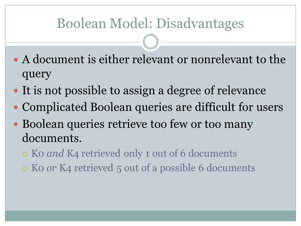 Boolean Model: Disadvantages A document is either relevant or nonrelevant to the query It is not possible to assign a degree of relevance Complicated Boolean queries are difficult for users Boolean queries retrieve too few or too many documents.