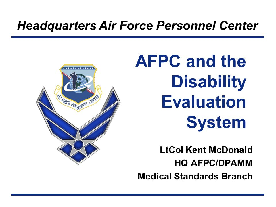 Headquarters Air Force Personnel Center AFPC and the Disability Evaluation System LtCol Kent McDonald HQ AFPC/DPAMM Medical Standards Branch