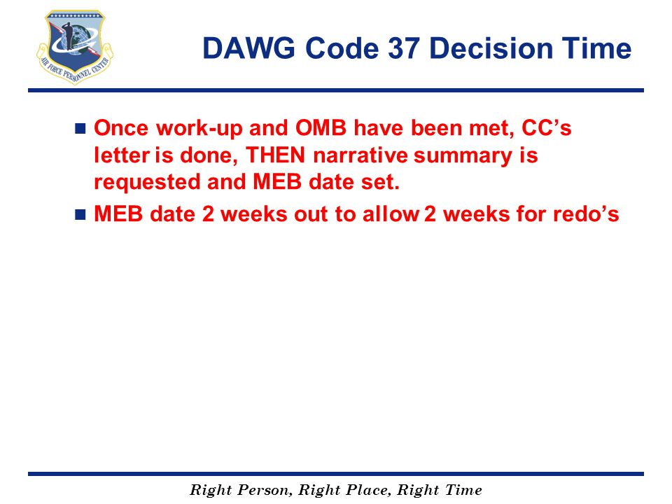 Right Person, Right Place, Right Time DAWG Code 37 Decision Time Once work-up and OMB have been met, CC's letter is done, THEN narrative summary is re