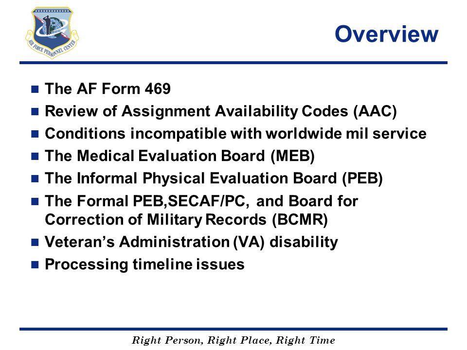 Right Person, Right Place, Right Time Overview The AF Form 469 Review of Assignment Availability Codes (AAC) Conditions incompatible with worldwide mi