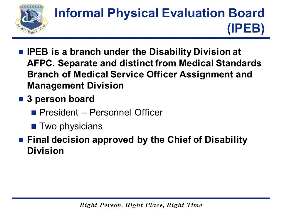 Right Person, Right Place, Right Time Informal Physical Evaluation Board (IPEB) IPEB is a branch under the Disability Division at AFPC. Separate and d
