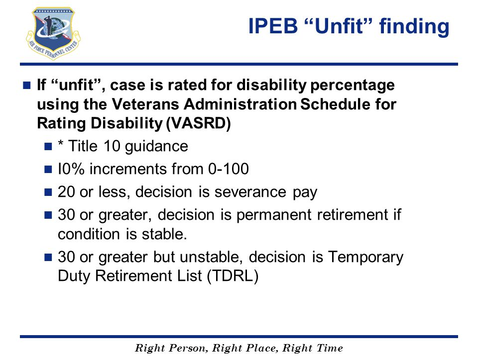 "Right Person, Right Place, Right Time IPEB ""Unfit"" finding If ""unfit"", case is rated for disability percentage using the Veterans Administration Sched"