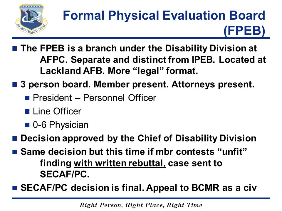 Right Person, Right Place, Right Time Formal Physical Evaluation Board (FPEB) The FPEB is a branch under the Disability Division at AFPC. Separate and