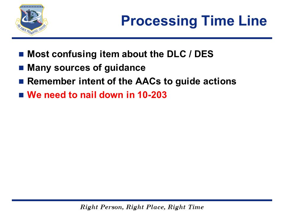Right Person, Right Place, Right Time Processing Time Line Most confusing item about the DLC / DES Many sources of guidance Remember intent of the AAC