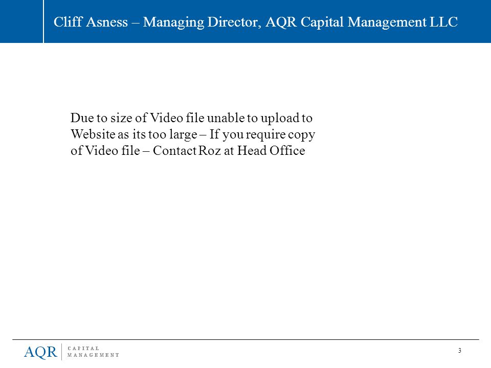 3 Cliff Asness – Managing Director, AQR Capital Management LLC Due to size of Video file unable to upload to Website as its too large – If you require
