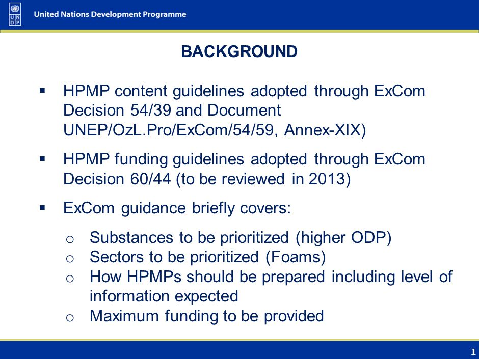 1 BACKGROUND  HPMP content guidelines adopted through ExCom Decision 54/39 and Document UNEP/OzL.Pro/ExCom/54/59, Annex-XIX)  HPMP funding guidelines adopted through ExCom Decision 60/44 (to be reviewed in 2013)  ExCom guidance briefly covers: o Substances to be prioritized (higher ODP) o Sectors to be prioritized (Foams) o How HPMPs should be prepared including level of information expected o Maximum funding to be provided