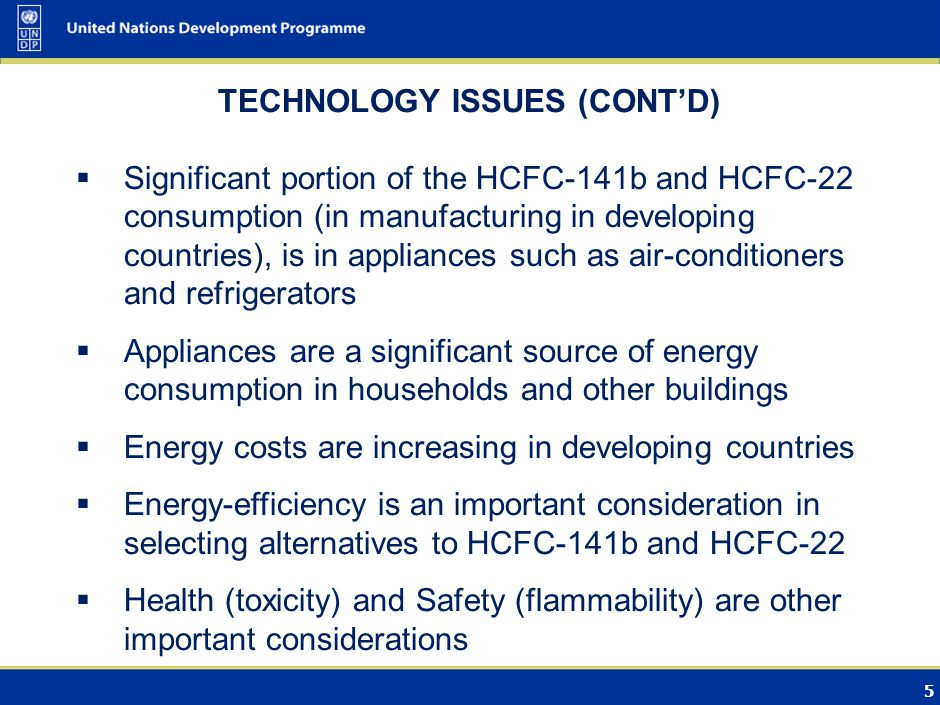 5 TECHNOLOGY ISSUES (CONT'D)  Significant portion of the HCFC-141b and HCFC-22 consumption (in manufacturing in developing countries), is in appliances such as air-conditioners and refrigerators  Appliances are a significant source of energy consumption in households and other buildings  Energy costs are increasing in developing countries  Energy-efficiency is an important consideration in selecting alternatives to HCFC-141b and HCFC-22  Health (toxicity) and Safety (flammability) are other important considerations